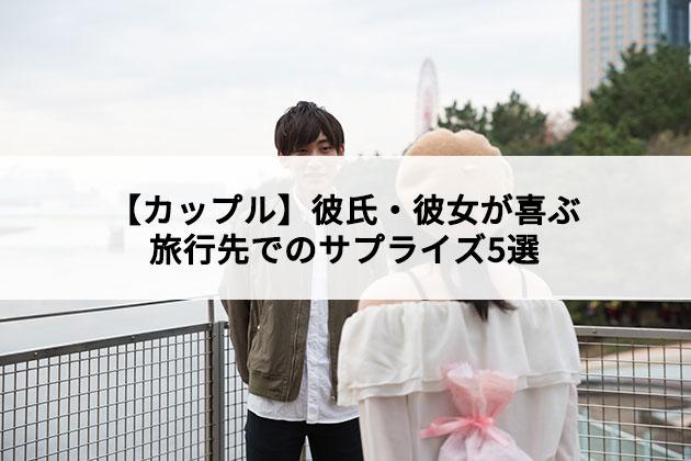 【カップル】彼氏・彼女が喜ぶ旅行先でのサプライズ5選