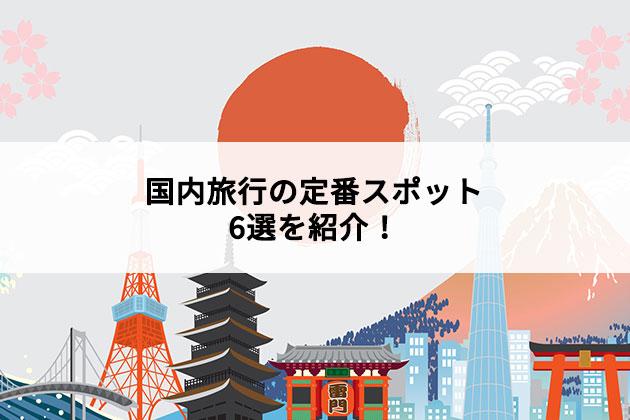 国内旅行の定番スポット6選を紹介!